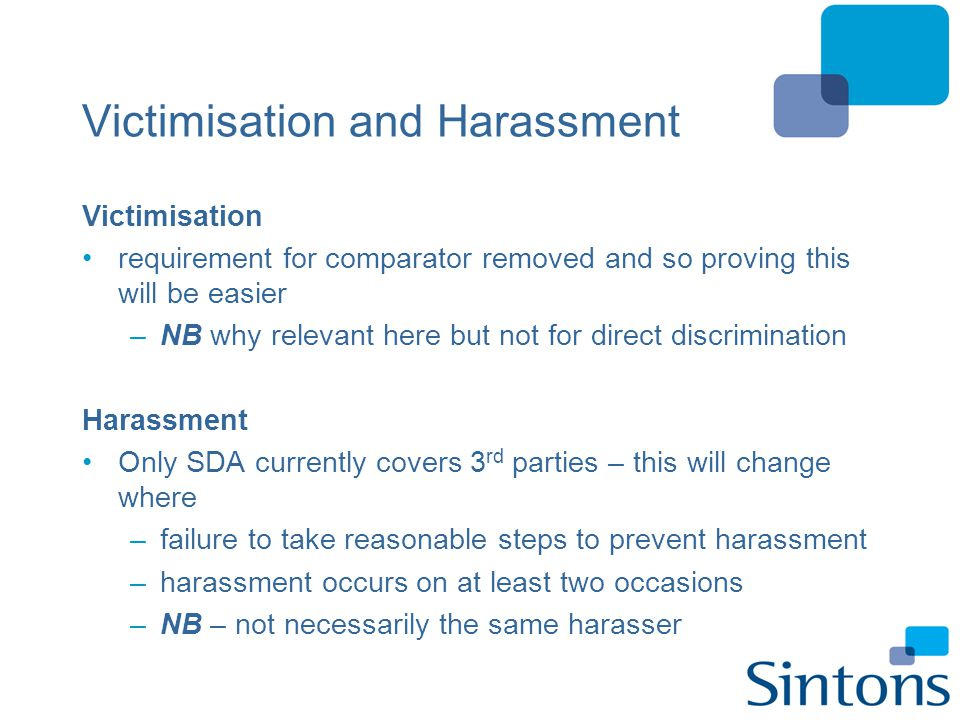 Victimisation and Harassment Victimisation requirement for comparator removed and so proving this will be easier –NB why relevant here but not for dir