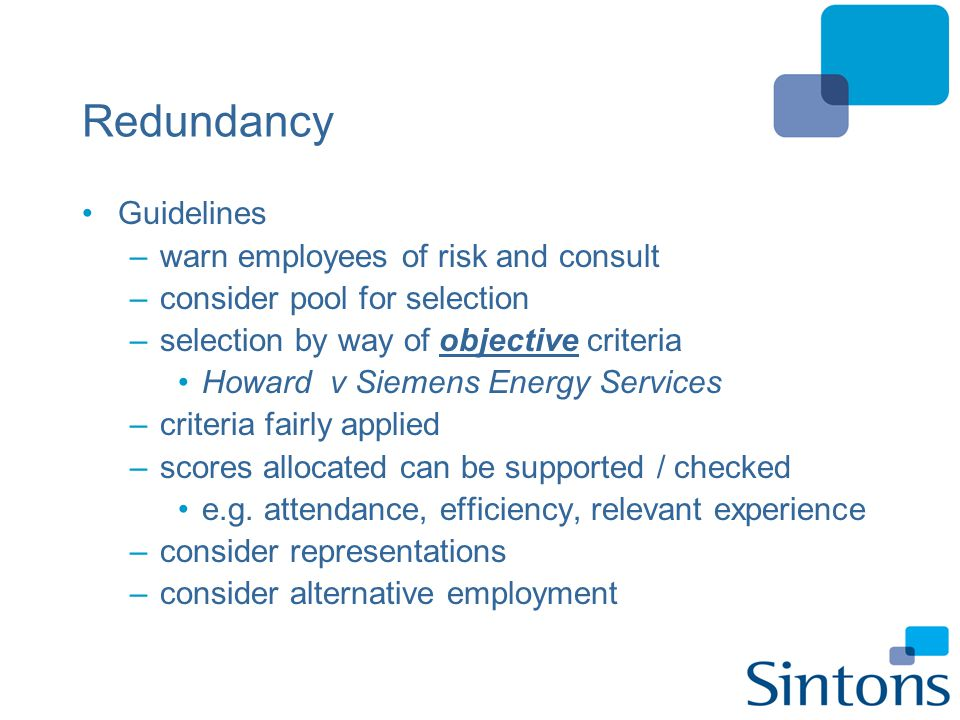 Redundancy Guidelines –warn employees of risk and consult –consider pool for selection –selection by way of objective criteria Howard v Siemens Energy