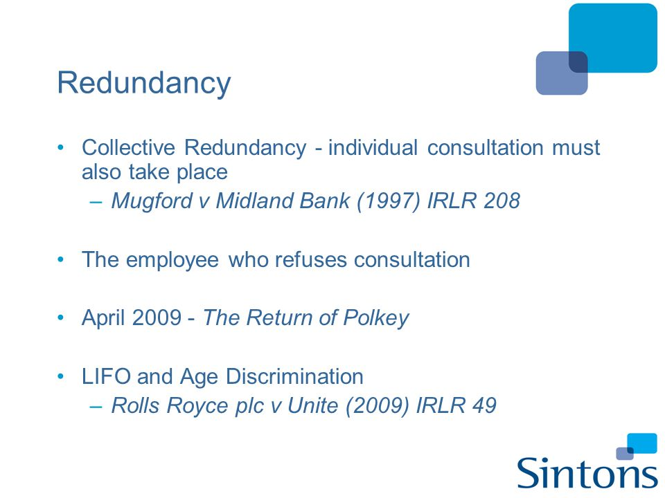 Alternatives to Redundancy Dispense with freelance and agency workers Force employees to take annual leave –beware of prior arrangements Ban overtime Reducing hours / reducing pay –requires consent / variation to contract –persons refusing / subsequent redundancies Compulsory Layoff / Short Time Working