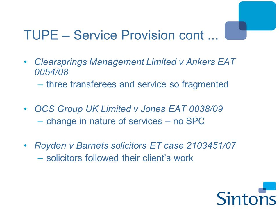 TUPE – Service Provision cont... Clearsprings Management Limited v Ankers EAT 0054/08 –three transferees and service so fragmented OCS Group UK Limite