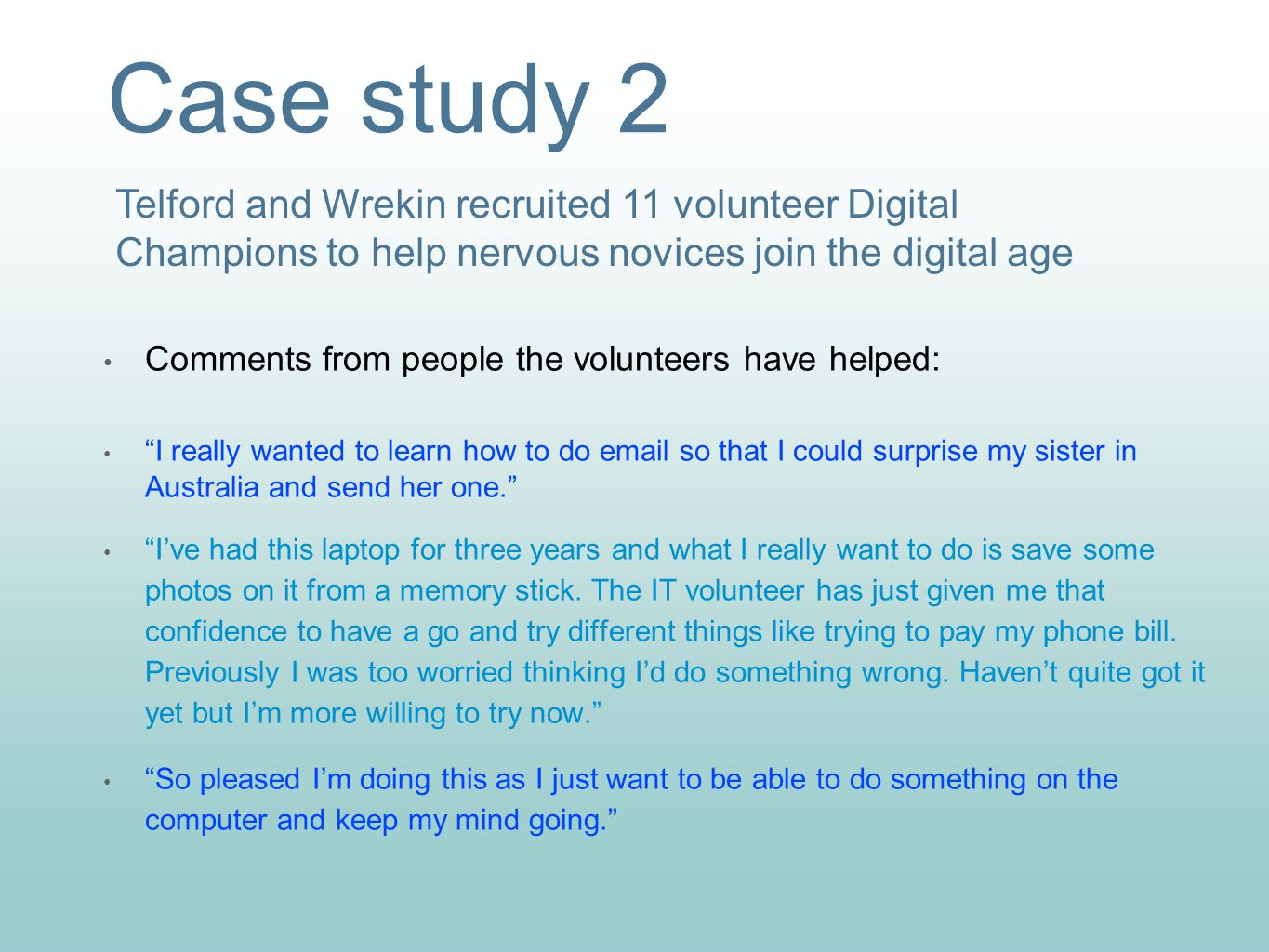 Case study 2 Comments from people the volunteers have helped: I really wanted to learn how to do email so that I could surprise my sister in Australia and send her one. I've had this laptop for three years and what I really want to do is save some photos on it from a memory stick.