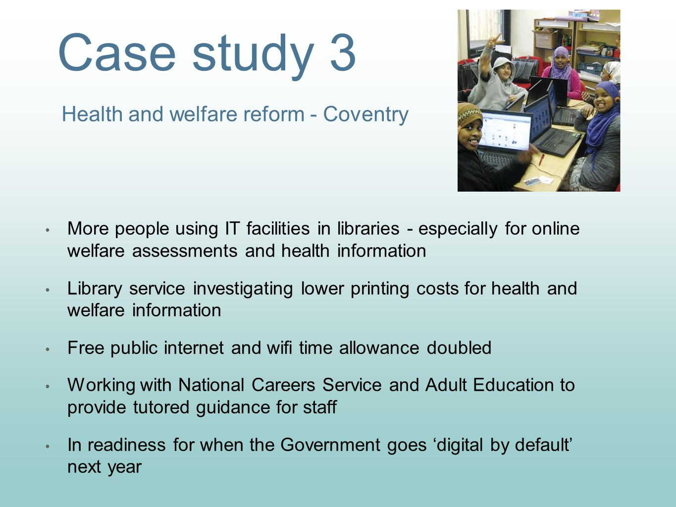 Case study 3 Health and welfare reform - Coventry More people using IT facilities in libraries - especially for online welfare assessments and health information Library service investigating lower printing costs for health and welfare information Free public internet and wifi time allowance doubled Working with National Careers Service and Adult Education to provide tutored guidance for staff In readiness for when the Government goes 'digital by default' next year