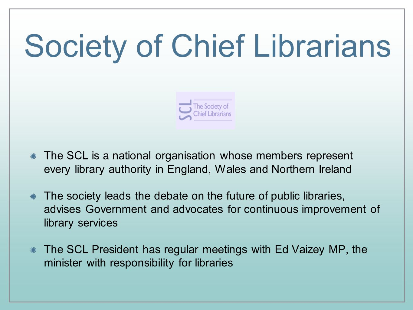 Society of Chief Librarians The SCL is a national organisation whose members represent every library authority in England, Wales and Northern Ireland The society leads the debate on the future of public libraries, advises Government and advocates for continuous improvement of library services The SCL President has regular meetings with Ed Vaizey MP, the minister with responsibility for libraries