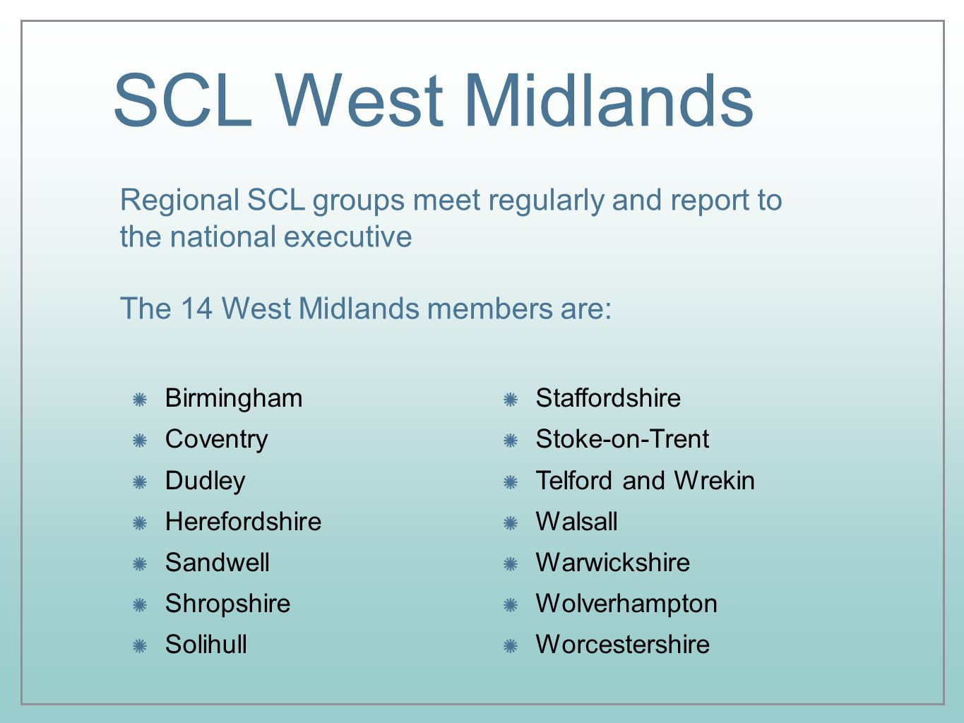 SCL West Midlands Birmingham Coventry Dudley Herefordshire Sandwell Shropshire Solihull Regional SCL groups meet regularly and report to the national executive The 14 West Midlands members are: Staffordshire Stoke-on-Trent Telford and Wrekin Walsall Warwickshire Wolverhampton Worcestershire