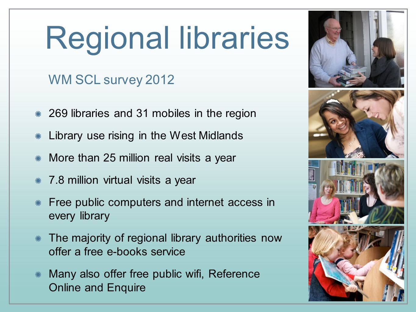 Regional libraries 269 libraries and 31 mobiles in the region Library use rising in the West Midlands More than 25 million real visits a year 7.8 million virtual visits a year Free public computers and internet access in every library The majority of regional library authorities now offer a free e-books service Many also offer free public wifi, Reference Online and Enquire WM SCL survey 2012