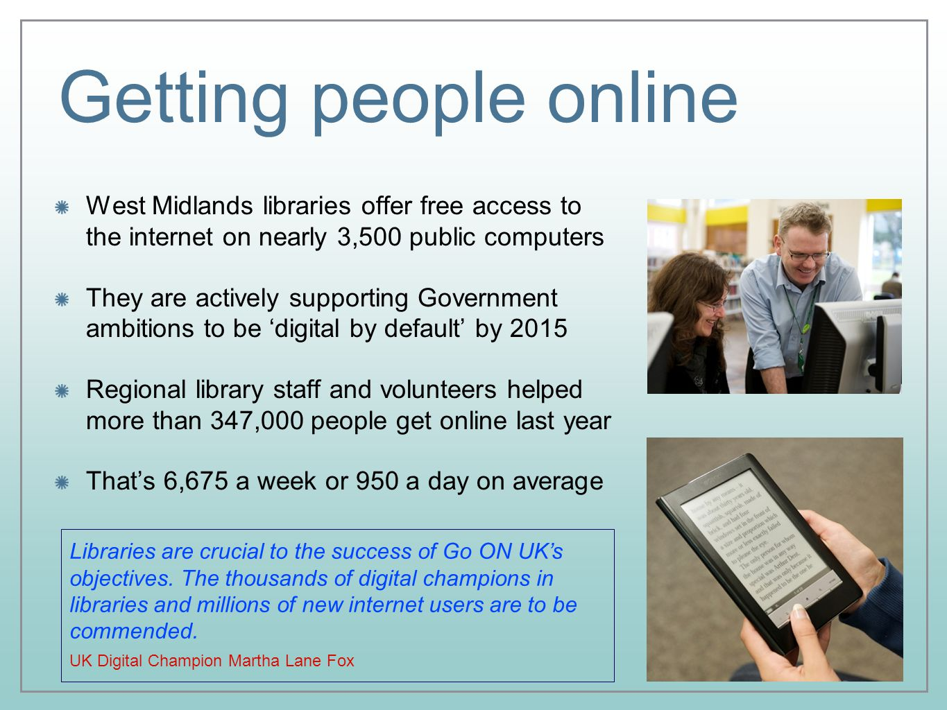 Getting people online West Midlands libraries offer free access to the internet on nearly 3,500 public computers They are actively supporting Government ambitions to be 'digital by default' by 2015 Regional library staff and volunteers helped more than 347,000 people get online last year That's 6,675 a week or 950 a day on average Libraries are crucial to the success of Go ON UK's objectives.