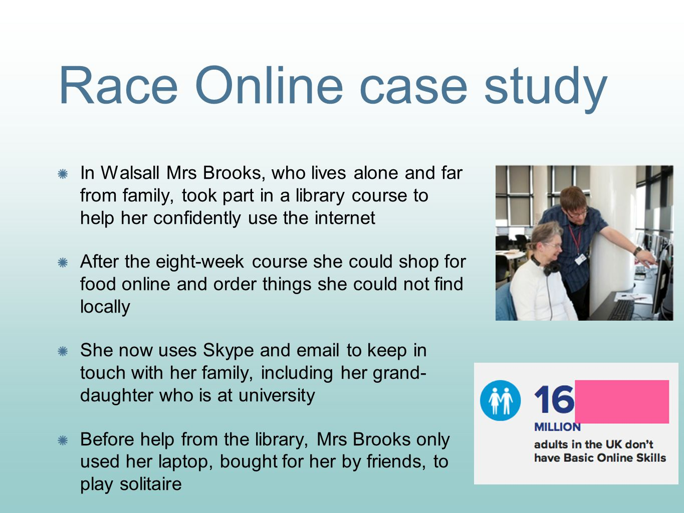 Race Online case study In Walsall Mrs Brooks, who lives alone and far from family, took part in a library course to help her confidently use the internet After the eight-week course she could shop for food online and order things she could not find locally She now uses Skype and email to keep in touch with her family, including her grand- daughter who is at university Before help from the library, Mrs Brooks only used her laptop, bought for her by friends, to play solitaire