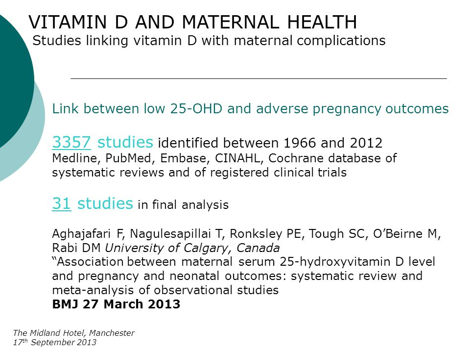 VITAMIN D AND MATERNAL HEALTH Association between low birthweight and 25-OHD insufficiency The Midland Hotel, Manchester 17 th September 2013 10 studies OR of 1.85 (CI 1.52 – 2.26) Overall meta-analysis showed a significant association between small for gestational infants and 25-OHD insufficiency BMJ meta-analysis excluded one of the Cochrane database RCT Brooke et al 1980 Vitamin D supplementation in pregnant Asian women Results 29% v 15% - nearly twice as many SGA infants in the control group