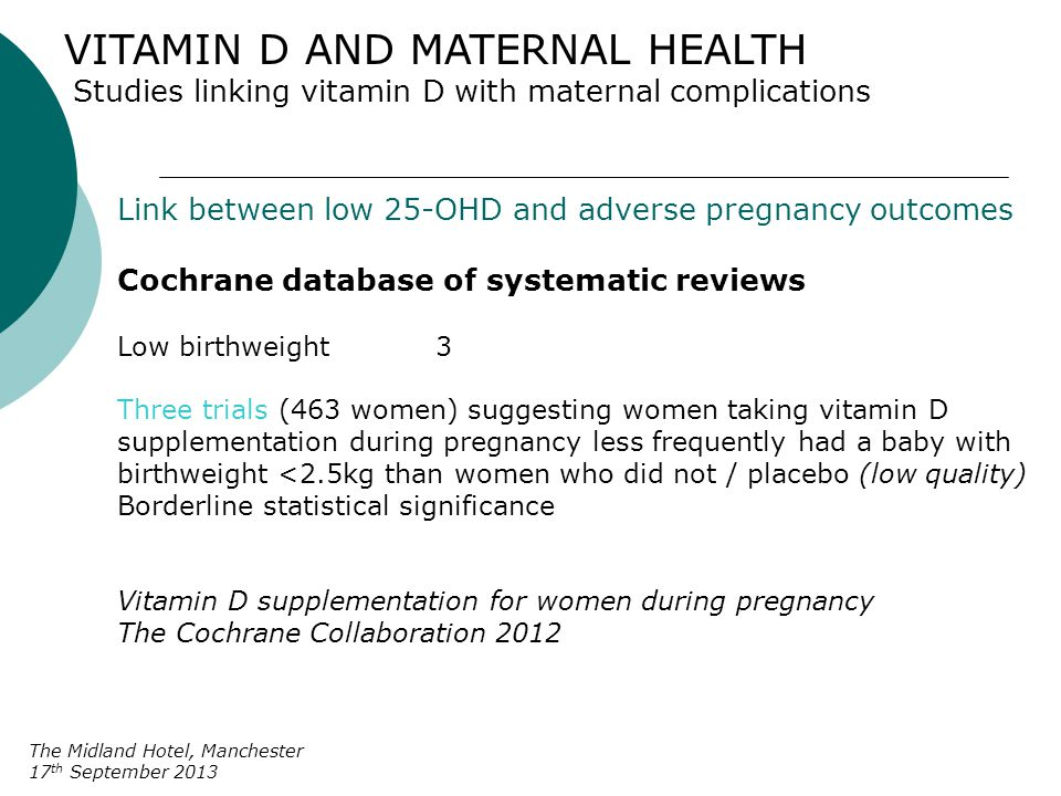 VITAMIN D AND MATERNAL HEALTH Studies linking vitamin D with maternal complications The Midland Hotel, Manchester 17 th September 2013 Link between low 25-OHD and adverse pregnancy outcomes Cochrane database of systematic reviews Conclusions o Vitamin D supplementation during pregnancy Use of intervention as part of routine antenatal care, clinical significance and safety to be determined o Evaluation of vitamin D supplementation in pregnancy need for further rigorous randomised trials Vitamin D supplementation for women during pregnancy The Cochrane Collaboration 2012