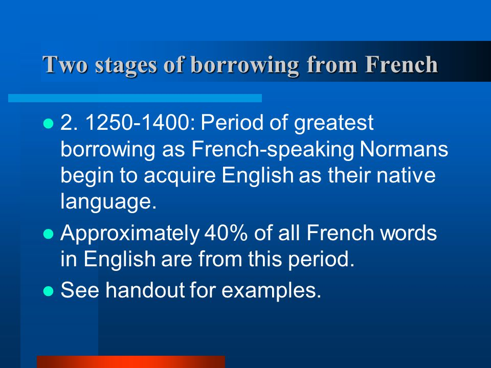Two stages of borrowing from French 1. Pre-1250 (Era of Military Conquest) Approximately 900 words.