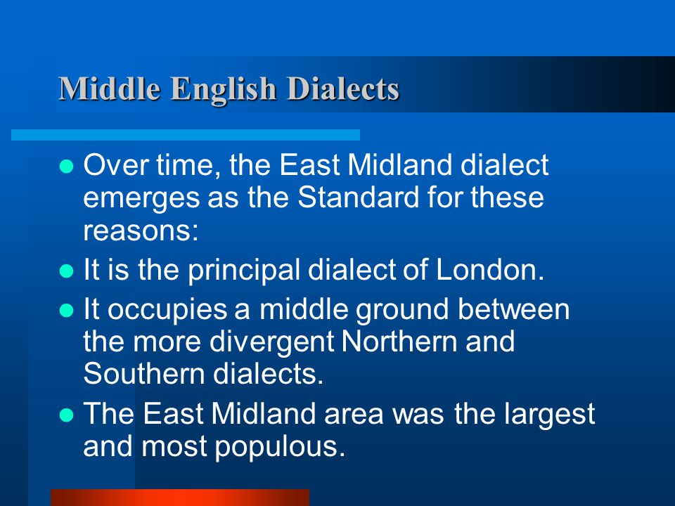 Middle English Dialects These roughly correspond to the Old English Anglo-Saxon Kingdoms: Northern Southern East Midland West Midland