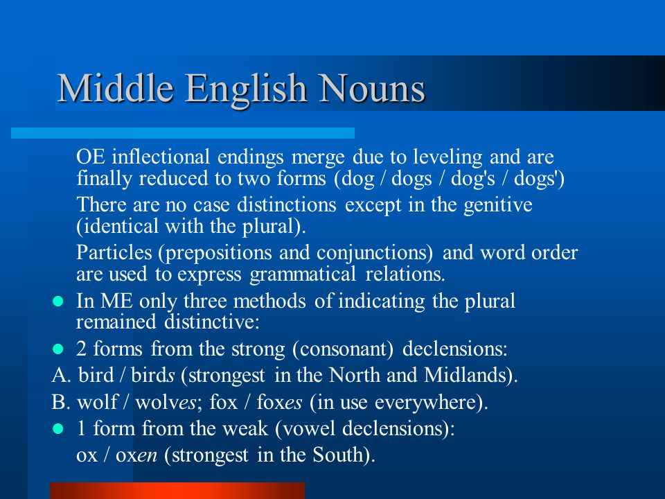Middle English Nouns OE inflectional endings merge due to leveling and are finally reduced to two forms (dog / dogs / dog s / dogs ) There are no case distinctions except in the genitive (identical with the plural).