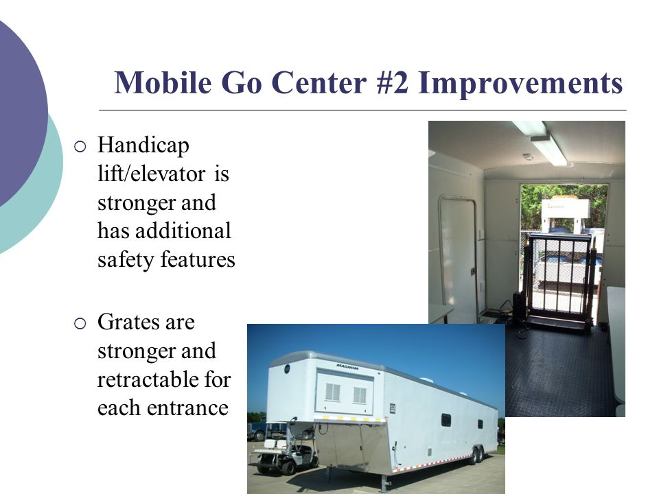 Mobile Go Center #2 Improvements  Handicap lift/elevator is stronger and has additional safety features  Grates are stronger and retractable for each entrance
