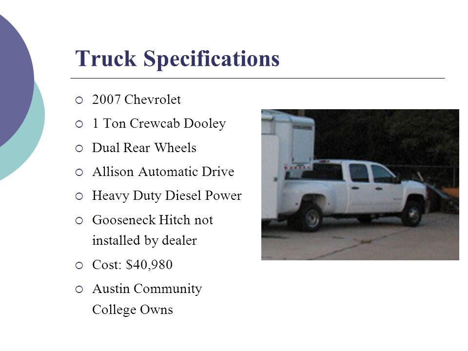 Truck Specifications  2007 Chevrolet  1 Ton Crewcab Dooley  Dual Rear Wheels  Allison Automatic Drive  Heavy Duty Diesel Power  Gooseneck Hitch not installed by dealer  Cost: $40,980  Austin Community College Owns