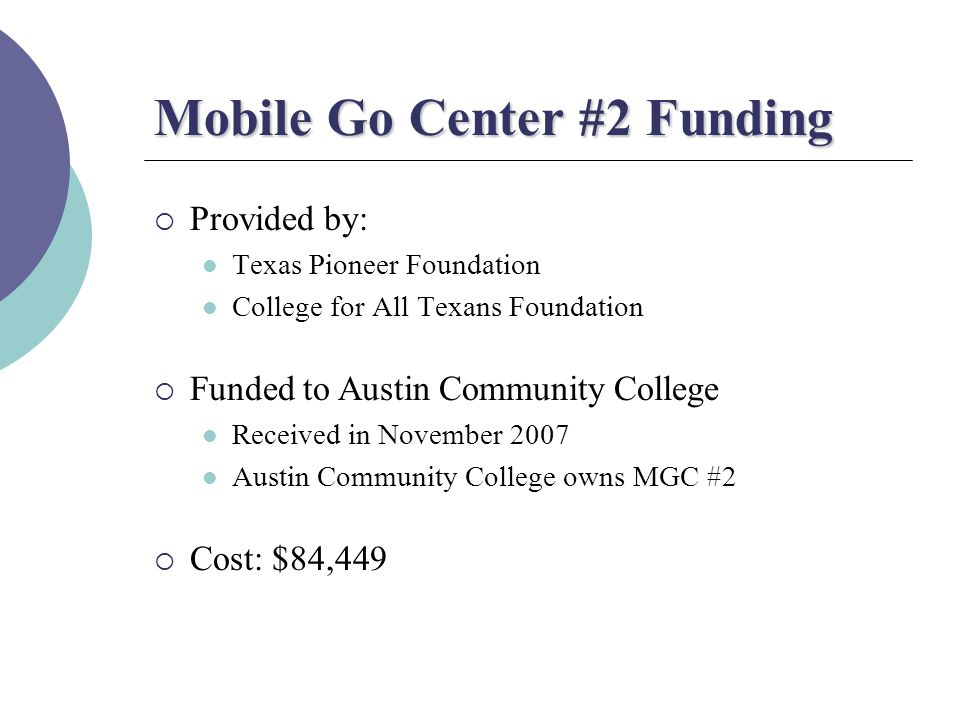 Mobile Go Center #2 Funding  Provided by: Texas Pioneer Foundation College for All Texans Foundation  Funded to Austin Community College Received in November 2007 Austin Community College owns MGC #2  Cost: $84,449