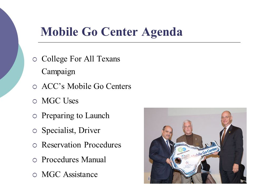 Mobile Go Center Agenda  College For All Texans Campaign  ACC's Mobile Go Centers  MGC Uses  Preparing to Launch  Specialist, Driver  Reservation Procedures  Procedures Manual  MGC Assistance