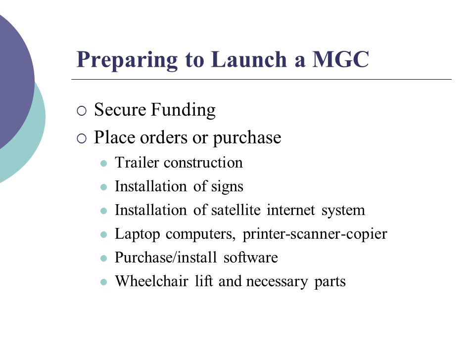 Preparing to Launch a MGC  Secure Funding  Place orders or purchase Trailer construction Installation of signs Installation of satellite internet system Laptop computers, printer-scanner-copier Purchase/install software Wheelchair lift and necessary parts