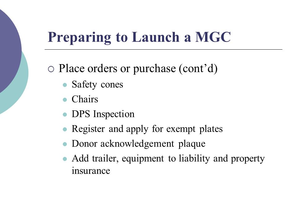 Preparing to Launch a MGC  Place orders or purchase (cont'd) Safety cones Chairs DPS Inspection Register and apply for exempt plates Donor acknowledgement plaque Add trailer, equipment to liability and property insurance