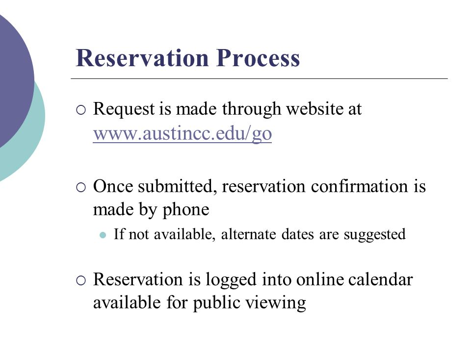 Reservation Process  Request is made through website at www.austincc.edu/go www.austincc.edu/go  Once submitted, reservation confirmation is made by phone If not available, alternate dates are suggested  Reservation is logged into online calendar available for public viewing