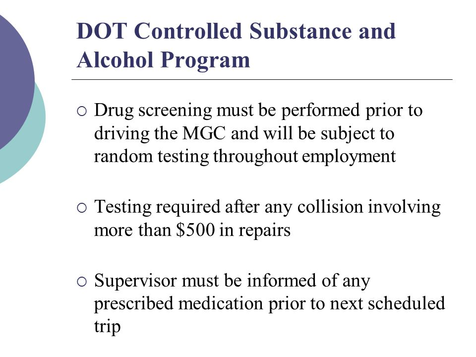 DOT Controlled Substance and Alcohol Program  Drug screening must be performed prior to driving the MGC and will be subject to random testing throughout employment  Testing required after any collision involving more than $500 in repairs  Supervisor must be informed of any prescribed medication prior to next scheduled trip