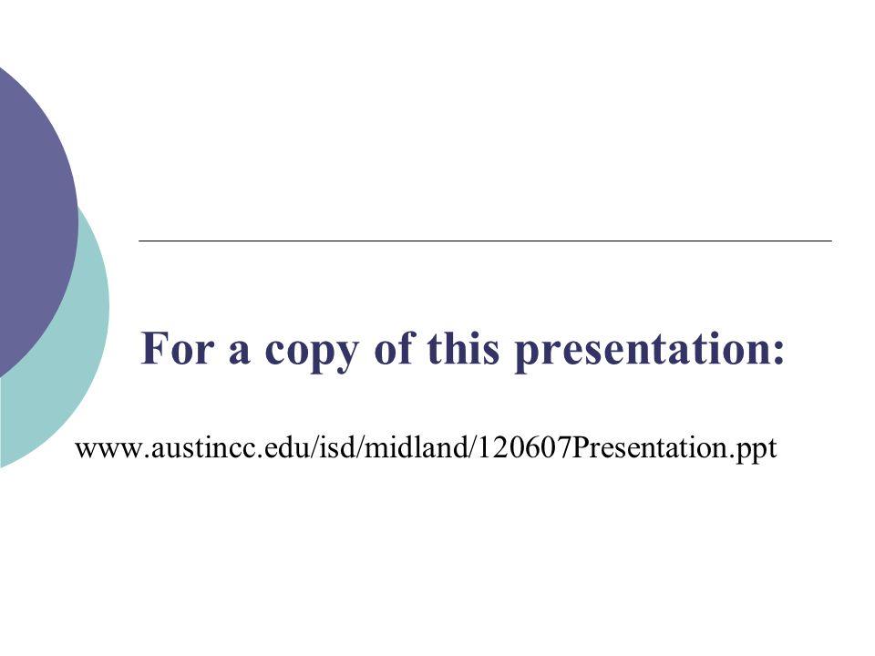 For a copy of this presentation: www.austincc.edu/isd/midland/120607Presentation.ppt