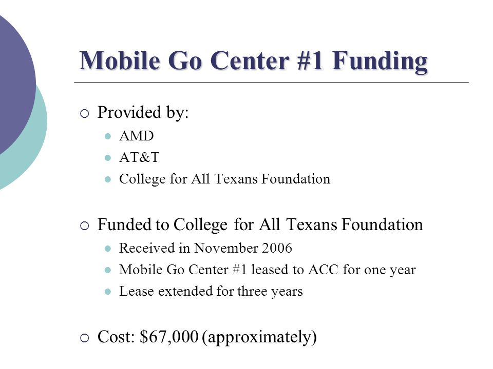 Mobile Go Center #1 Funding  Provided by: AMD AT&T College for All Texans Foundation  Funded to College for All Texans Foundation Received in November 2006 Mobile Go Center #1 leased to ACC for one year Lease extended for three years  Cost: $67,000 (approximately)