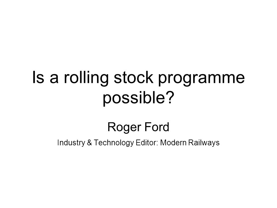 Is a rolling stock programme possible? Roger Ford Industry & Technology Editor: Modern Railways