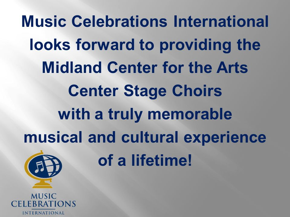 Music Celebrations International looks forward to providing the Midland Center for the Arts Center Stage Choirs with a truly memorable musical and cultural experience of a lifetime!