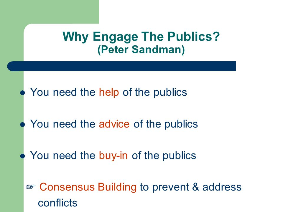 Why Engage The Publics? (Peter Sandman) You need the help of the publics You need the advice of the publics You need the buy-in of the publics ☞ Conse