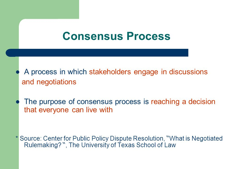 Consensus Process A process in which stakeholders engage in discussions and negotiations The purpose of consensus process is reaching a decision that