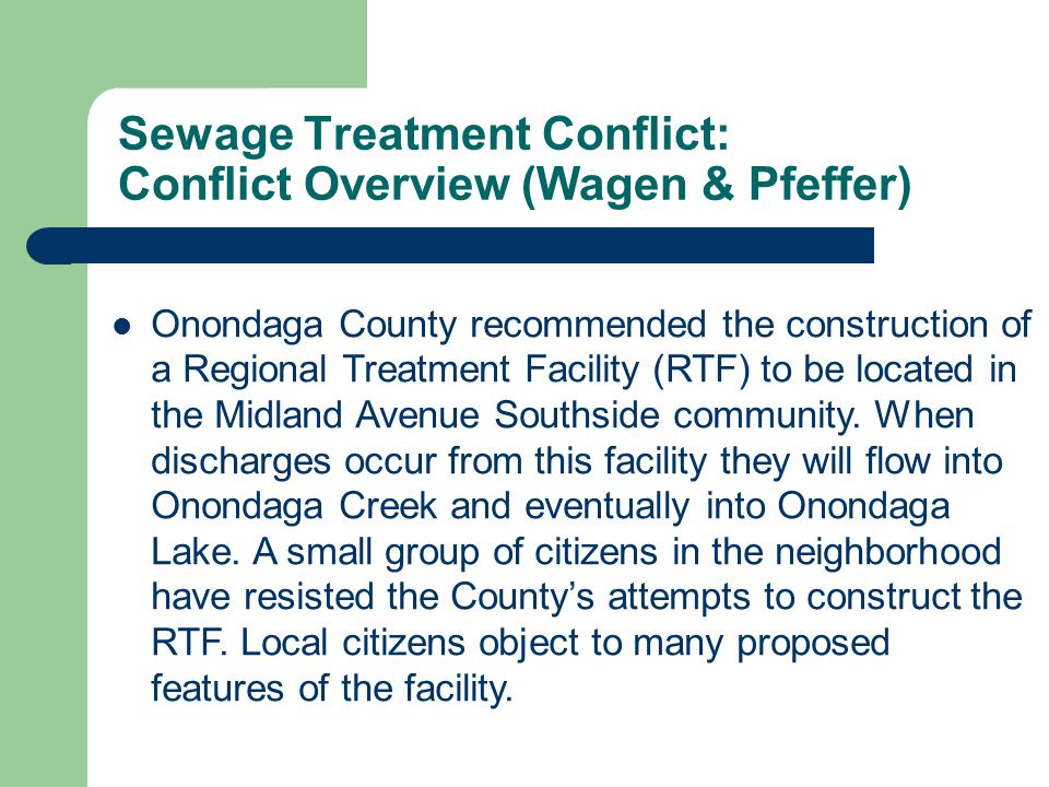 Sewage Treatment Conflict: Conflict Overview (Wagen & Pfeffer) Onondaga County recommended the construction of a Regional Treatment Facility (RTF) to