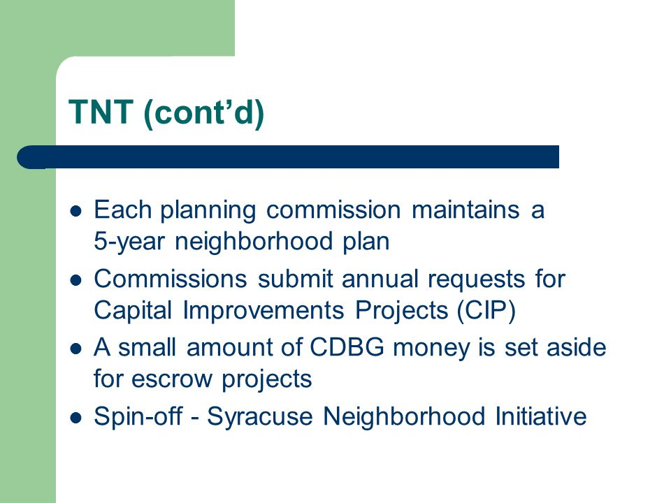 TNT (cont'd) Each planning commission maintains a 5-year neighborhood plan Commissions submit annual requests for Capital Improvements Projects (CIP)