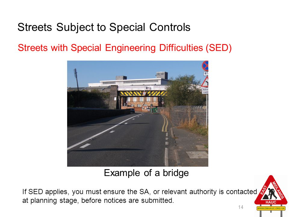 Streets Subject to Special Controls Streets with Special Engineering Difficulties (SED) Example of a bridge 14 If SED applies, you must ensure the SA,