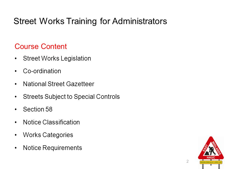 Street Works Training for Administrators Course Content Street Works Legislation Co-ordination National Street Gazetteer Streets Subject to Special Co