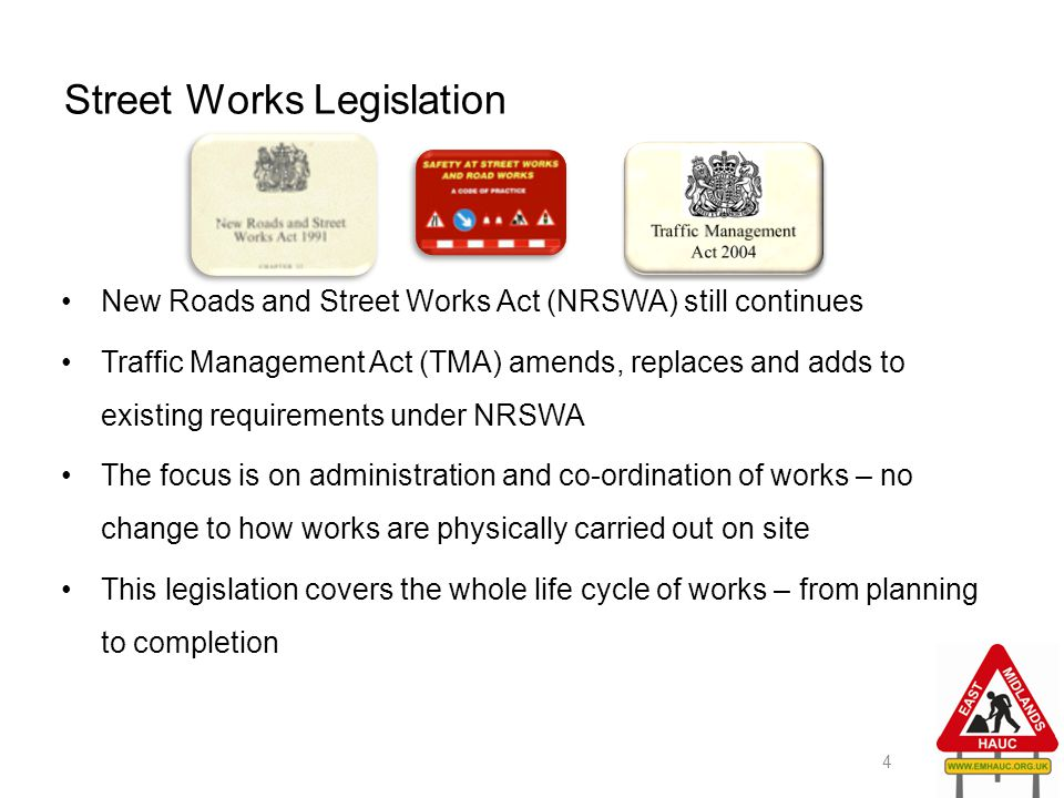 Street Works Legislation New Roads and Street Works Act (NRSWA) still continues Traffic Management Act (TMA) amends, replaces and adds to existing req