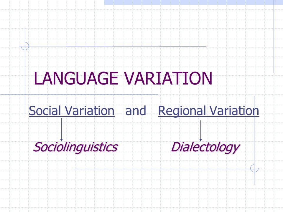 LANGUAGE VARIATION Social Variation and Regional Variation SociolinguisticsDialectology SociolinguisticsDialectology