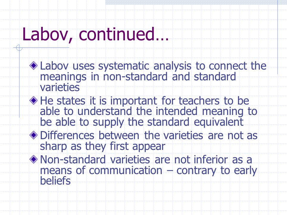 Labov, continued… Labov uses systematic analysis to connect the meanings in non-standard and standard varieties He states it is important for teachers to be able to understand the intended meaning to be able to supply the standard equivalent Differences between the varieties are not as sharp as they first appear Non-standard varieties are not inferior as a means of communication – contrary to early beliefs