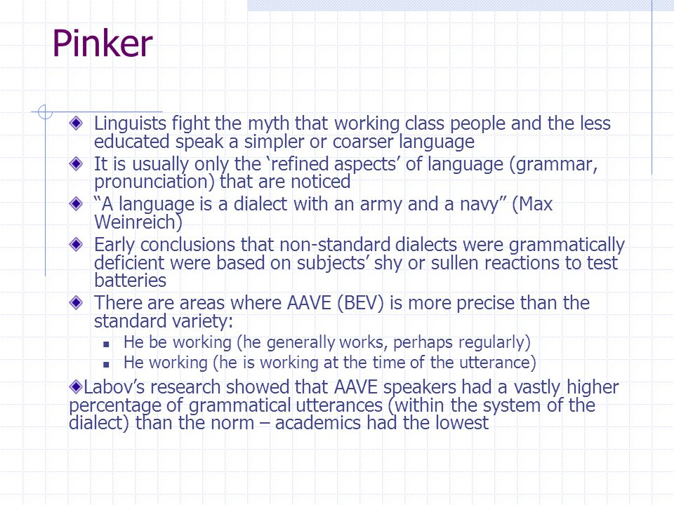 Pinker Linguists fight the myth that working class people and the less educated speak a simpler or coarser language It is usually only the 'refined aspects' of language (grammar, pronunciation) that are noticed A language is a dialect with an army and a navy (Max Weinreich) Early conclusions that non-standard dialects were grammatically deficient were based on subjects' shy or sullen reactions to test batteries There are areas where AAVE (BEV) is more precise than the standard variety: He be working (he generally works, perhaps regularly) He working (he is working at the time of the utterance) Labov's research showed that AAVE speakers had a vastly higher percentage of grammatical utterances (within the system of the dialect) than the norm – academics had the lowest