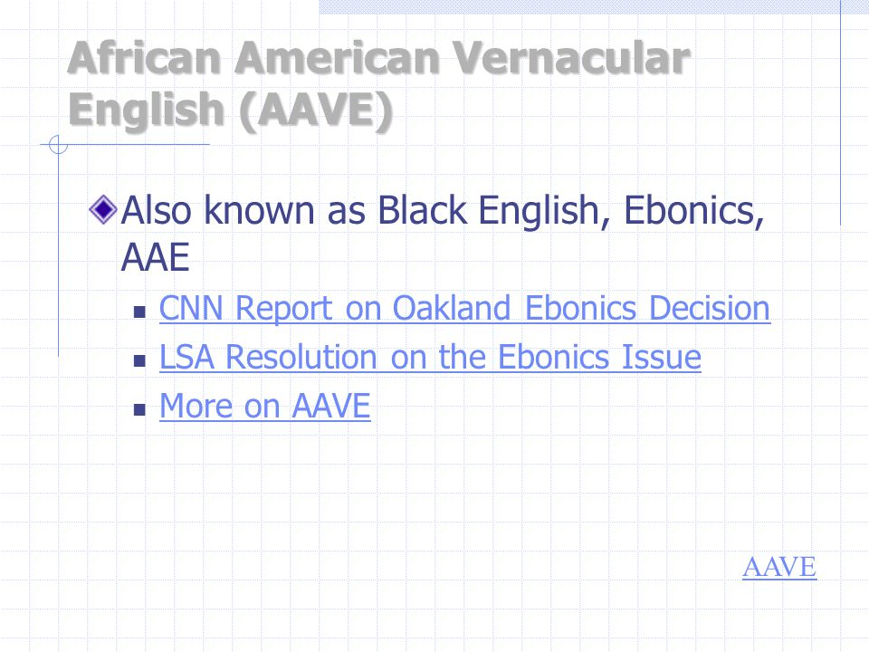 African American Vernacular English (AAVE) Also known as Black English, Ebonics, AAE CNN Report on Oakland Ebonics Decision LSA Resolution on the Ebonics Issue More on AAVE AAVE