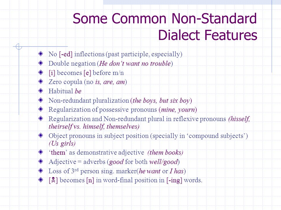 Some Common Non-Standard Dialect Features [-ed] No [-ed] inflections (past participle, especially) He don't want no trouble Double negation (He don't want no trouble) [i][e] [i] becomes [e] before m/n is, are, am Zero copula (no is, are, am) be Habitual be the boys, but six boy Non-redundant pluralization (the boys, but six boy) mine, yourn Regularization of possessive pronouns (mine, yourn) (hisself, theirself vs.