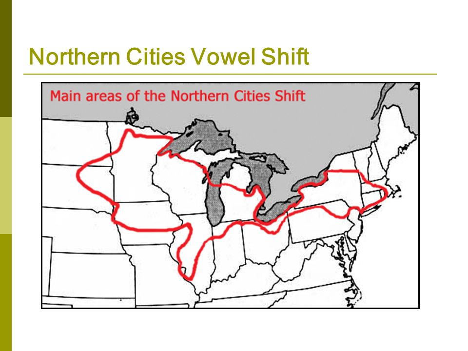 Change in Progress Northern Cities (Vowel) Shift takes place mostly around the Great Lakes: Syracuse, Cleveland, Detroit, Chicago, Madison, Green Bay