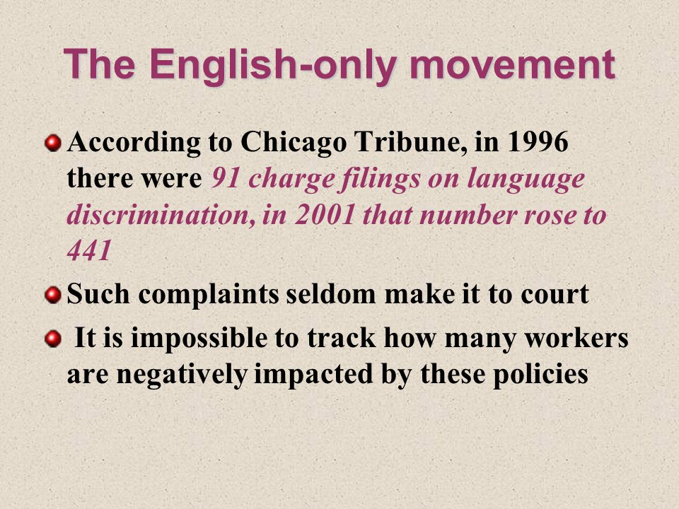 The English-only movement According to Chicago Tribune, in 1996 there were 91 charge filings on language discrimination, in 2001 that number rose to 441 Such complaints seldom make it to court It is impossible to track how many workers are negatively impacted by these policies