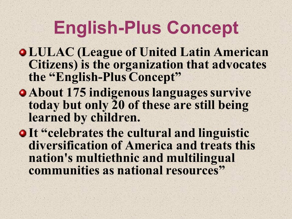 English-Plus Concept LULAC (League of United Latin American Citizens) is the organization that advocates the English-Plus Concept About 175 indigenous languages survive today but only 20 of these are still being learned by children.