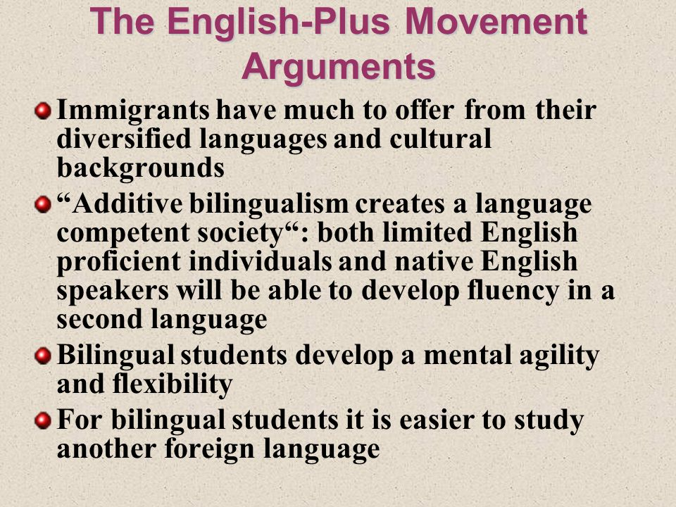 The English-Plus Movement Arguments Immigrants have much to offer from their diversified languages and cultural backgrounds Additive bilingualism creates a language competent society : both limited English proficient individuals and native English speakers will be able to develop fluency in a second language Bilingual students develop a mental agility and flexibility For bilingual students it is easier to study another foreign language