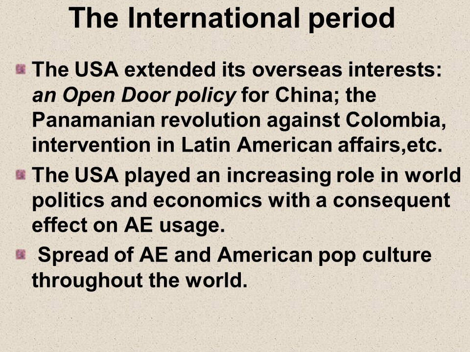 The International period The USA extended its overseas interests: an Open Door policy for China; the Panamanian revolution against Colombia, intervention in Latin American affairs,etc.