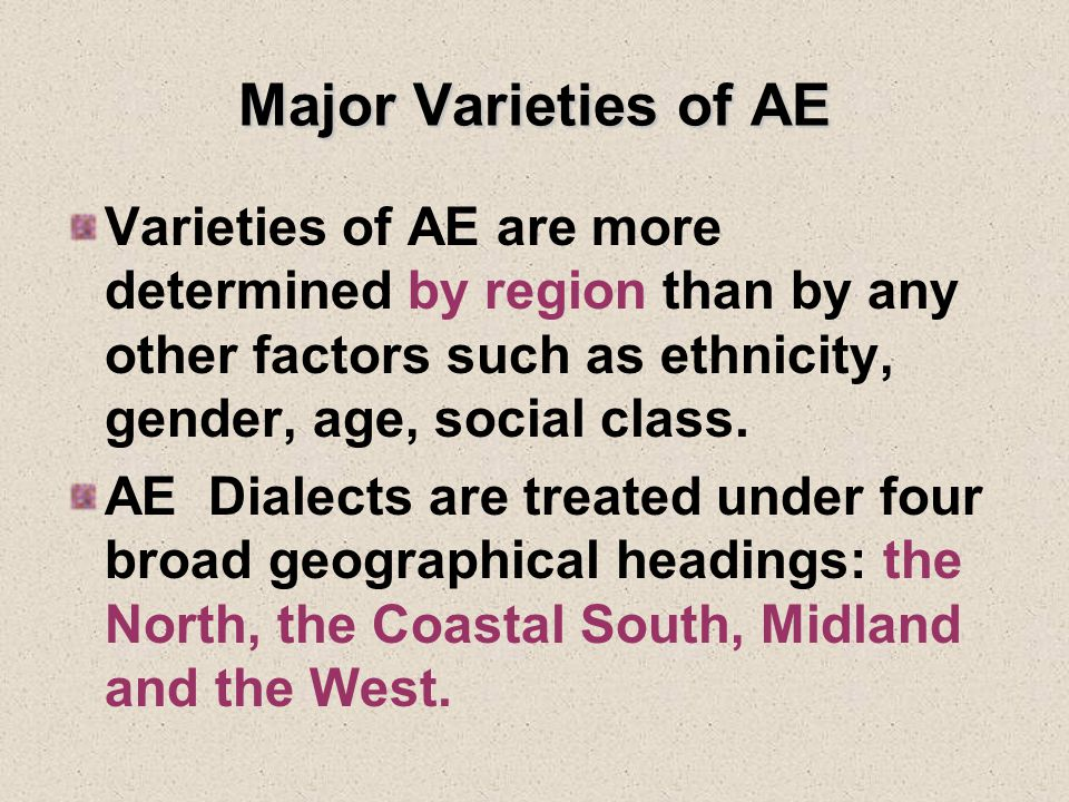 Major Varieties of AE Varieties of AE are more determined by region than by any other factors such as ethnicity, gender, age, social class.