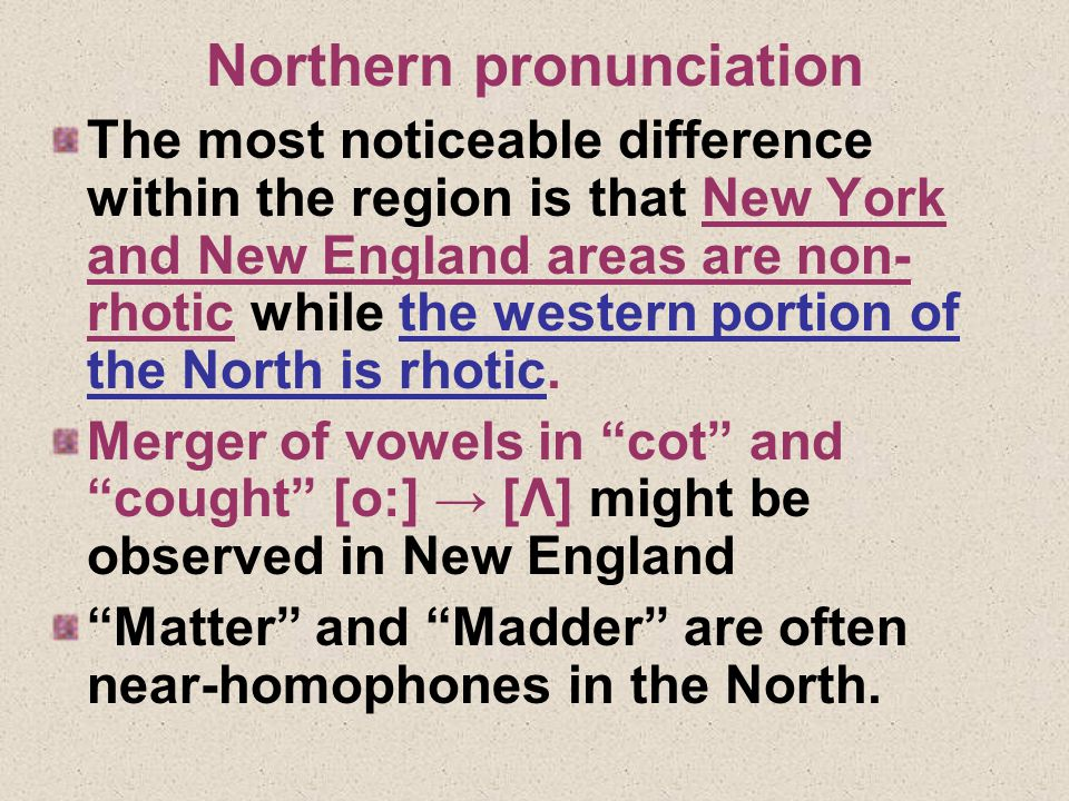 Northern pronunciation The most noticeable difference within the region is that New York and New England areas are non- rhotic while the western portion of the North is rhotic.