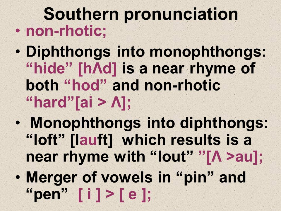Southern pronunciation non-rhotic; Diphthongs into monophthongs: hide [hΛd] is a near rhyme of both hod and non-rhotic hard [ai > Λ]; Monophthongs into diphthongs: loft [lauft] which results is a near rhyme with lout [Λ >au]; Merger of vowels in pin and pen [ i ] > [ e ];
