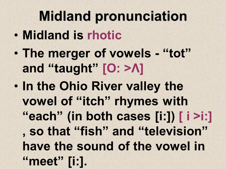 Midland pronunciation Midland is rhotic The merger of vowels - tot and taught [O: >Λ] In the Ohio River valley the vowel of itch rhymes with each (in both cases [i:]) [ i >i:], so that fish and television have the sound of the vowel in meet [i:].