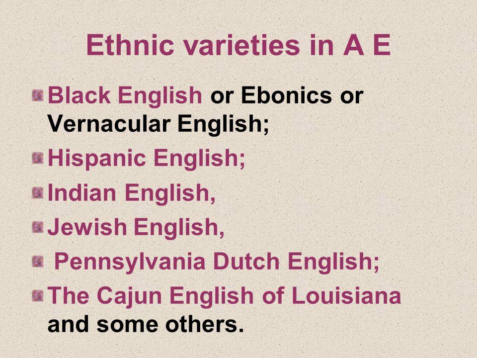 Ethnic varieties in A E Black English or Ebonics or Vernacular English; Hispanic English; Indian English, Jewish English, Pennsylvania Dutch English; The Cajun English of Louisiana and some others.